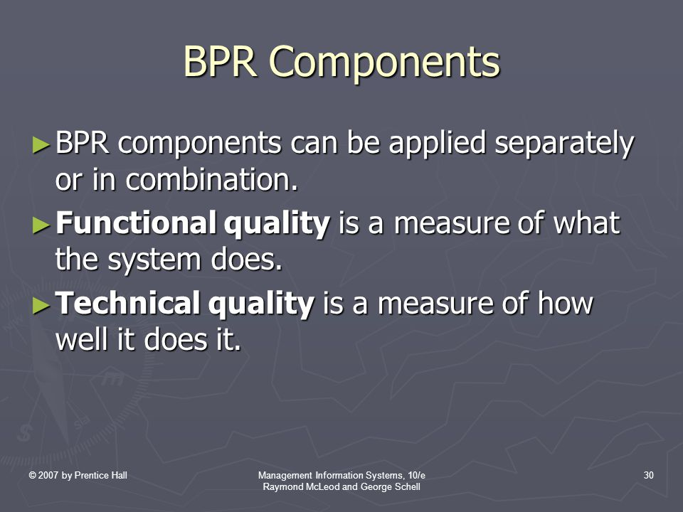 © 2007 by Prentice HallManagement Information Systems, 10/e Raymond McLeod and George Schell 30 BPR Components ► BPR components can be applied separately or in combination.