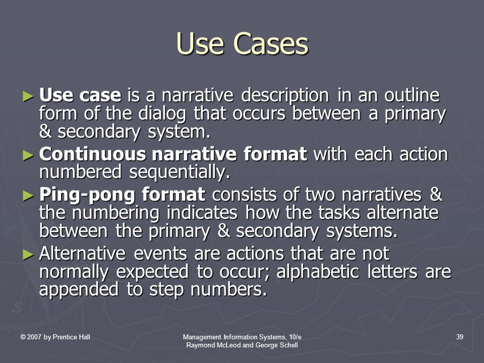 © 2007 by Prentice HallManagement Information Systems, 10/e Raymond McLeod and George Schell 39 Use Cases ► Use case is a narrative description in an