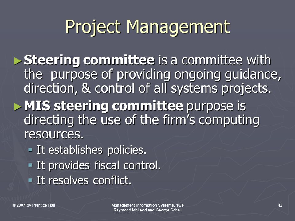 © 2007 by Prentice HallManagement Information Systems, 10/e Raymond McLeod and George Schell 42 Project Management ► Steering committee is a committee with the purpose of providing ongoing guidance, direction, & control of all systems projects.