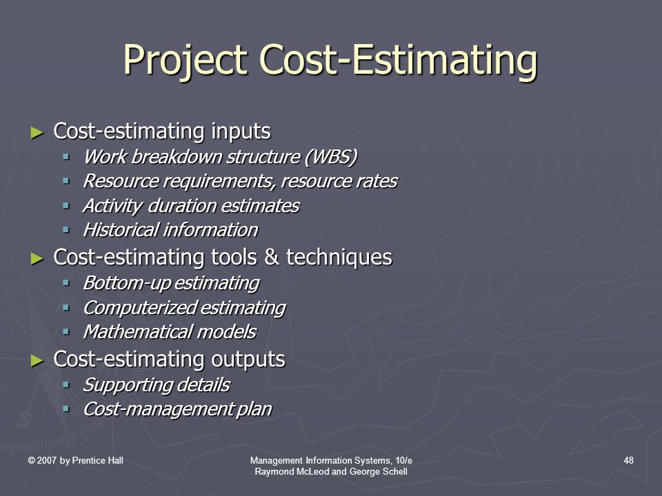 © 2007 by Prentice HallManagement Information Systems, 10/e Raymond McLeod and George Schell 48 Project Cost-Estimating ► Cost-estimating inputs  Work breakdown structure (WBS)  Resource requirements, resource rates  Activity duration estimates  Historical information ► Cost-estimating tools & techniques  Bottom-up estimating  Computerized estimating  Mathematical models ► Cost-estimating outputs  Supporting details  Cost-management plan