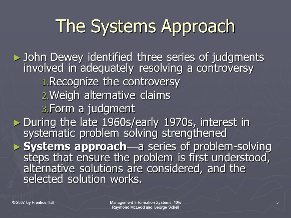 © 2007 by Prentice HallManagement Information Systems, 10/e Raymond McLeod and George Schell 5 The Systems Approach ► John Dewey identified three seri