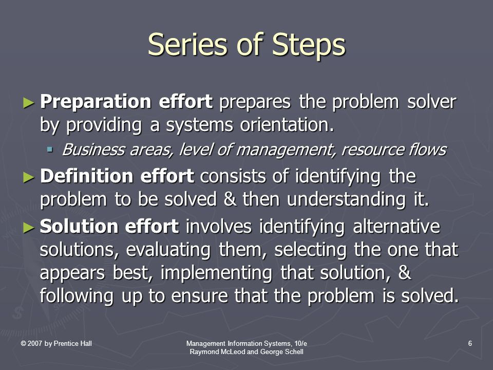 © 2007 by Prentice HallManagement Information Systems, 10/e Raymond McLeod and George Schell 6 Series of Steps ► Preparation effort prepares the problem solver by providing a systems orientation.