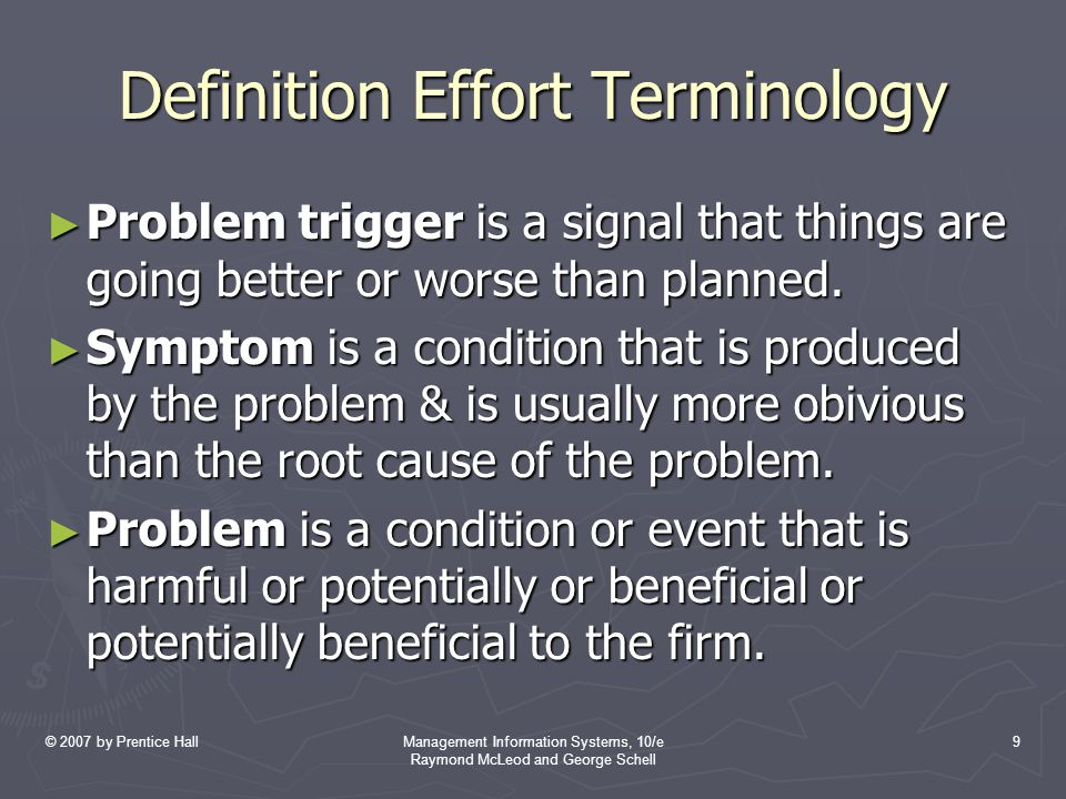 © 2007 by Prentice HallManagement Information Systems, 10/e Raymond McLeod and George Schell 9 Definition Effort Terminology ► Problem trigger is a signal that things are going better or worse than planned.