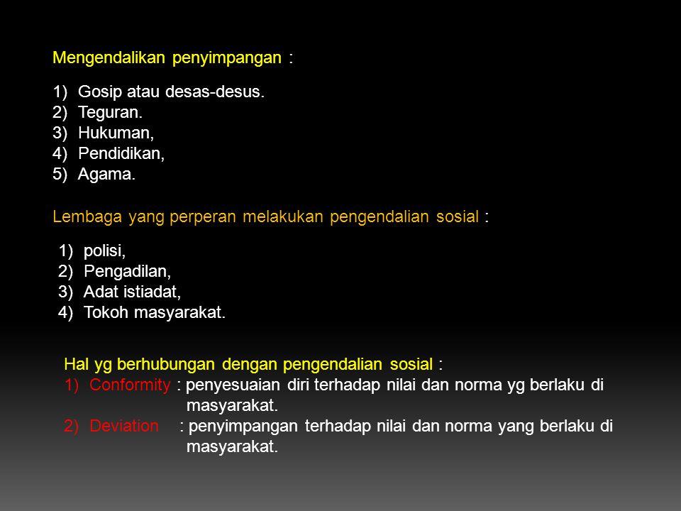 Mengendalikan penyimpangan : 1)Gosip atau desas-desus. 2)Teguran. 3)Hukuman, 4)Pendidikan, 5)Agama. Lembaga yang perperan melakukan pengendalian sosia