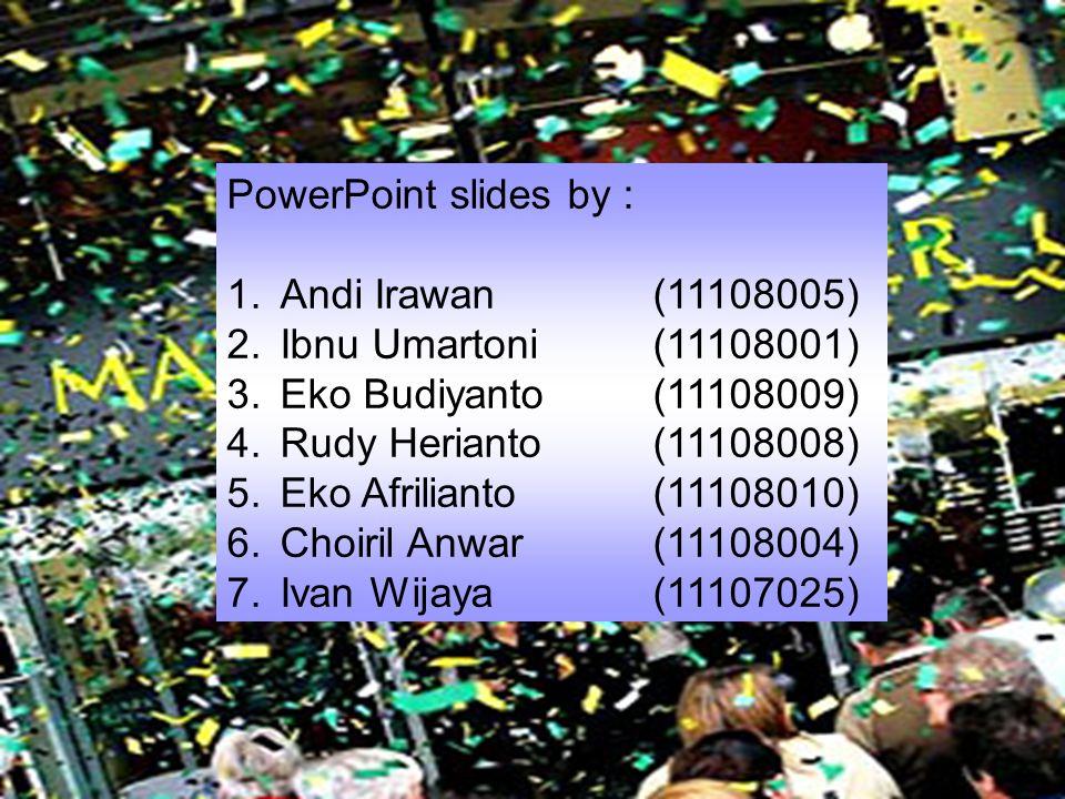 PowerPoint slides by : 1.Andi Irawan(11108005) 2.Ibnu Umartoni(11108001) 3.Eko Budiyanto(11108009) 4.Rudy Herianto(11108008) 5.Eko Afrilianto(11108010) 6.Choiril Anwar(11108004) 7.Ivan Wijaya(11107025)