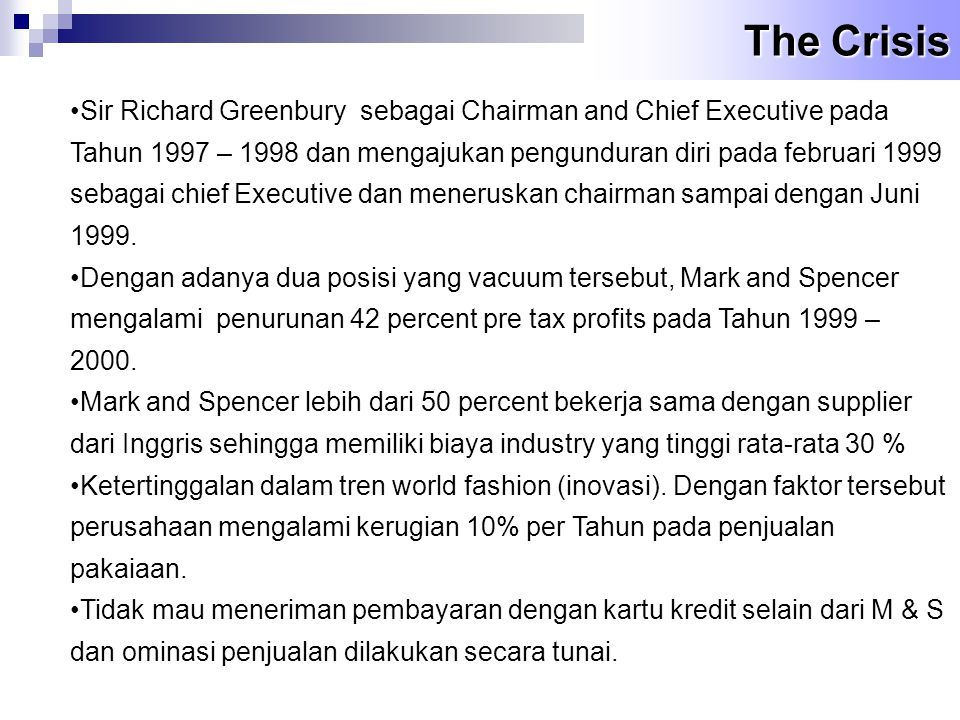 The Crisis •Sir Richard Greenbury sebagai Chairman and Chief Executive pada Tahun 1997 – 1998 dan mengajukan pengunduran diri pada februari 1999 sebagai chief Executive dan meneruskan chairman sampai dengan Juni 1999.