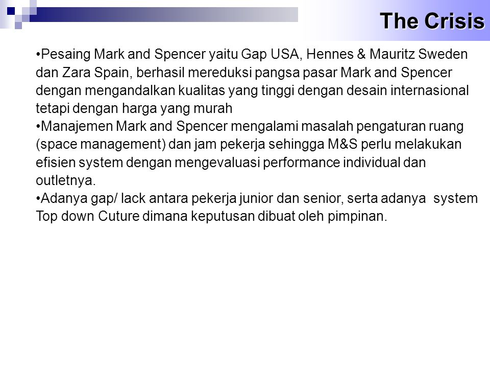 The Crisis •Pesaing Mark and Spencer yaitu Gap USA, Hennes & Mauritz Sweden dan Zara Spain, berhasil mereduksi pangsa pasar Mark and Spencer dengan me