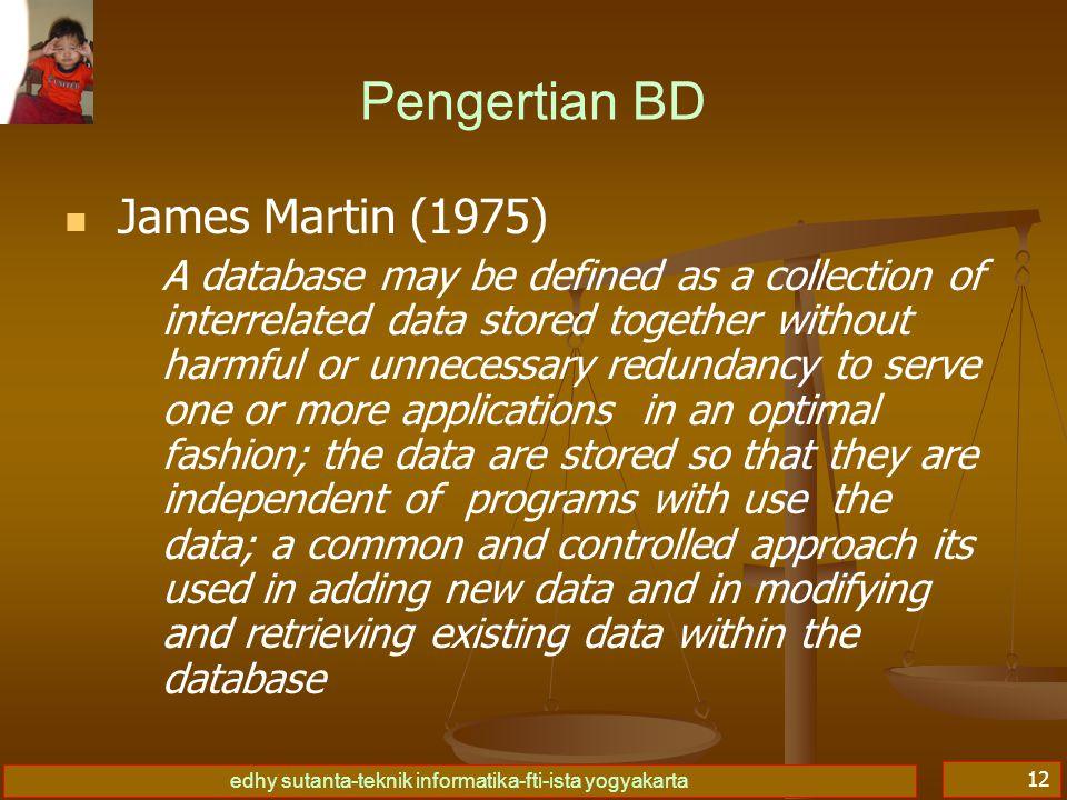 edhy sutanta-teknik informatika-fti-ista yogyakarta 12 Pengertian BD   James Martin (1975) A database may be defined as a collection of interrelated