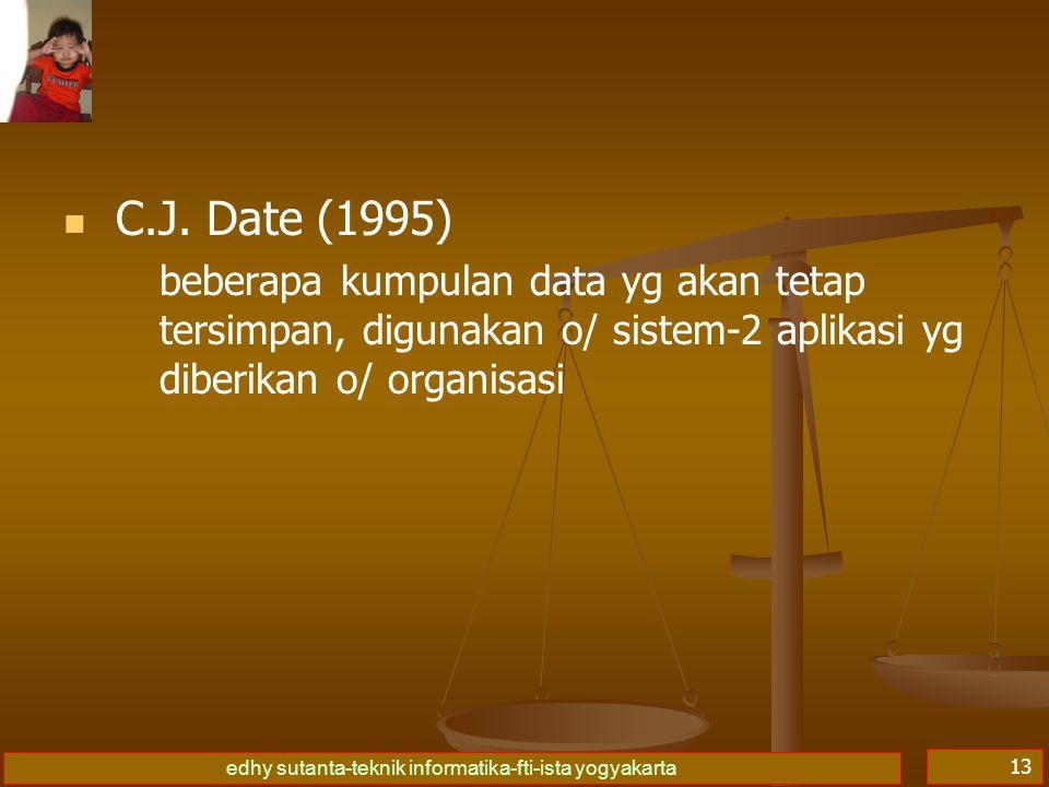 edhy sutanta-teknik informatika-fti-ista yogyakarta 13   C.J. Date (1995) beberapa kumpulan data yg akan tetap tersimpan, digunakan o/ sistem-2 apli
