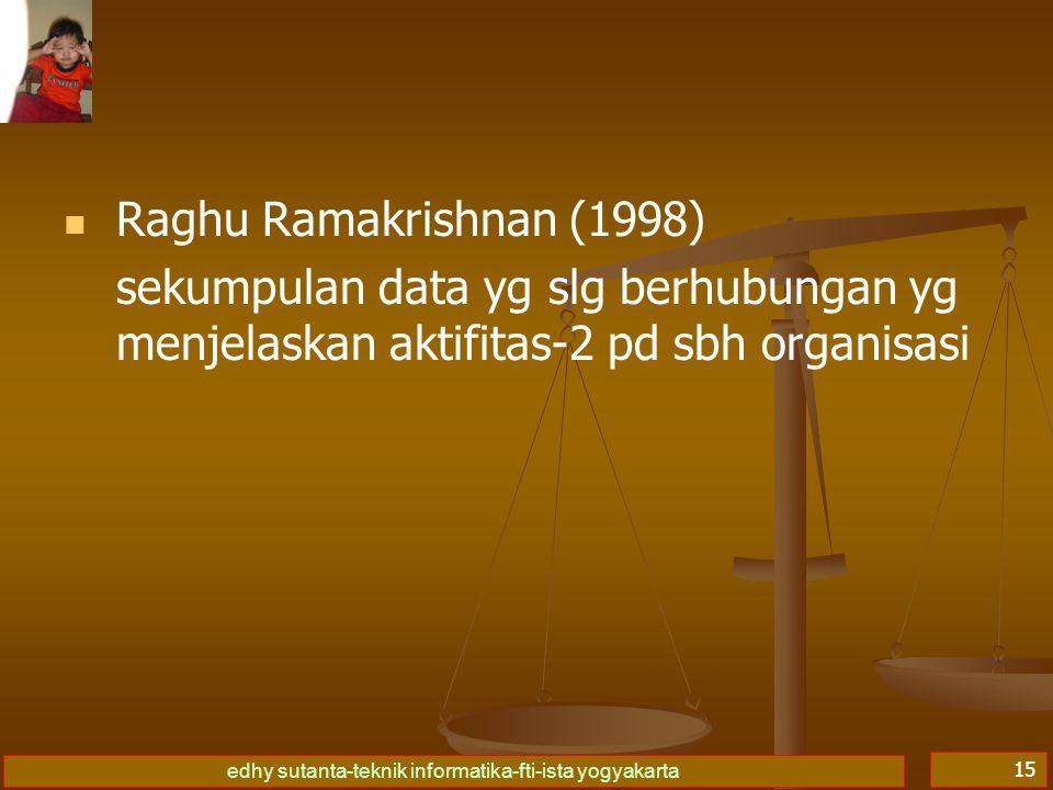 edhy sutanta-teknik informatika-fti-ista yogyakarta 15   Raghu Ramakrishnan (1998) sekumpulan data yg slg berhubungan yg menjelaskan aktifitas-2 pd