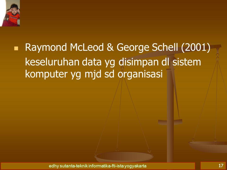 edhy sutanta-teknik informatika-fti-ista yogyakarta 17   Raymond McLeod & George Schell (2001) keseluruhan data yg disimpan dl sistem komputer yg mjd sd organisasi