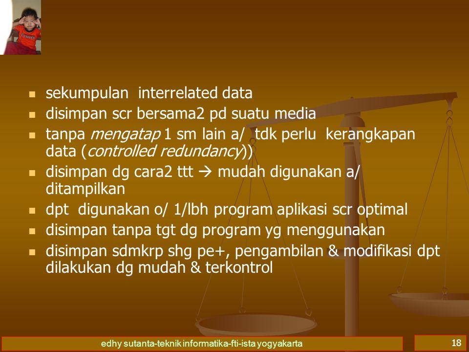 edhy sutanta-teknik informatika-fti-ista yogyakarta 18   sekumpulan interrelated data   disimpan scr bersama2 pd suatu media   tanpa mengatap 1 sm lain a/ tdk perlu kerangkapan data (controlled redundancy))   disimpan dg cara2 ttt  mudah digunakan a/ ditampilkan   dpt digunakan o/ 1/lbh program aplikasi scr optimal   disimpan tanpa tgt dg program yg menggunakan   disimpan sdmkrp shg pe+, pengambilan & modifikasi dpt dilakukan dg mudah & terkontrol