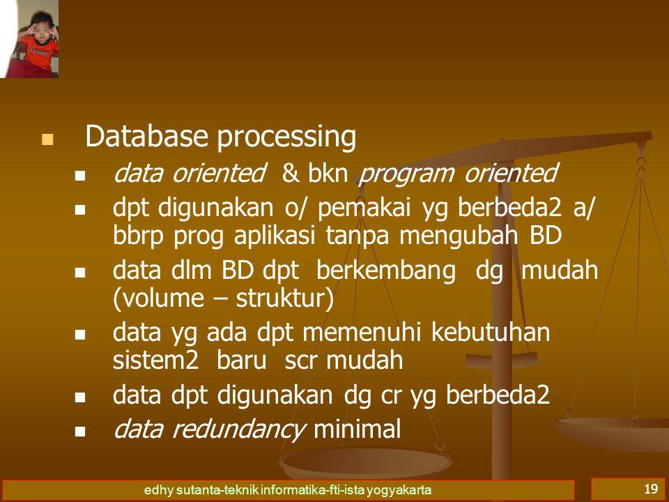 edhy sutanta-teknik informatika-fti-ista yogyakarta 19   Database processing   data oriented & bkn program oriented   dpt digunakan o/ pemakai yg berbeda2 a/ bbrp prog aplikasi tanpa mengubah BD   data dlm BD dpt berkembang dg mudah (volume – struktur)   data yg ada dpt memenuhi kebutuhan sistem2 baru scr mudah   data dpt digunakan dg cr yg berbeda2   data redundancy minimal