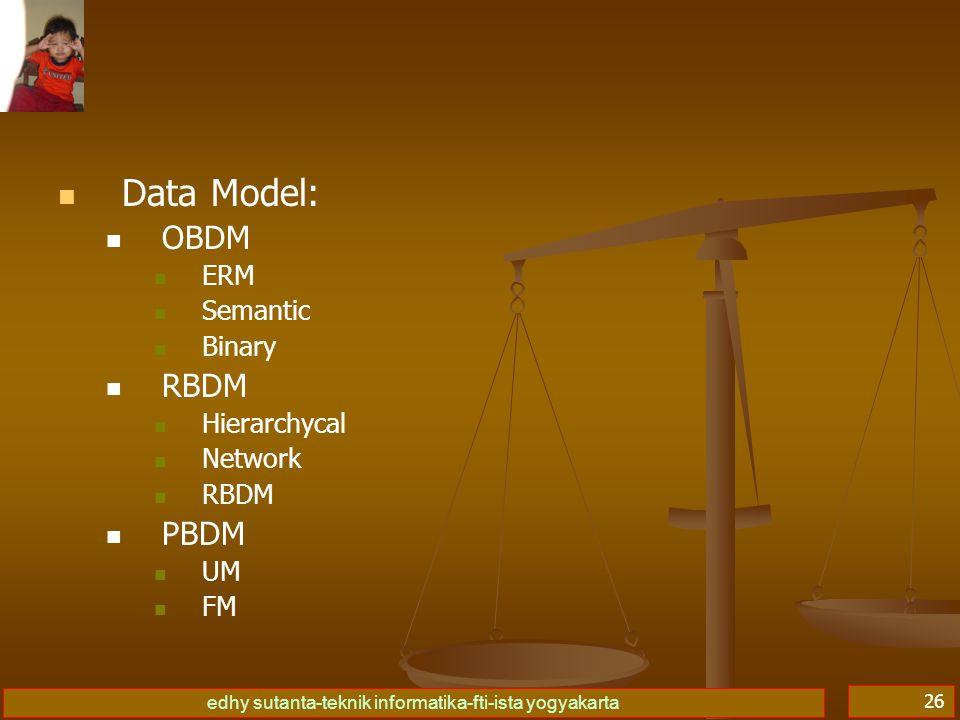 edhy sutanta-teknik informatika-fti-ista yogyakarta 26   Data Model:   OBDM   ERM   Semantic   Binary   RBDM   Hierarchycal   Network   RBDM   PBDM   UM   FM