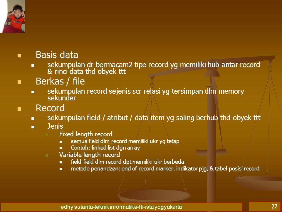 edhy sutanta-teknik informatika-fti-ista yogyakarta 27   Basis data   sekumpulan dr bermacam2 tipe record yg memiliki hub antar record & rinci data thd obyek ttt   Berkas / file   sekumpulan record sejenis scr relasi yg tersimpan dlm memory sekunder   Record   sekumpulan field / atribut / data item yg saling berhub thd obyek ttt   Jenis   Fixed length record   semua field dlm record memiliki ukr yg tetap   Contoh: linked list dgn array   Variable length record   field-field dlm record dpt memiliki ukr berbeda   metode penandaan: end of record marker, indikator pjg, & tabel posisi record