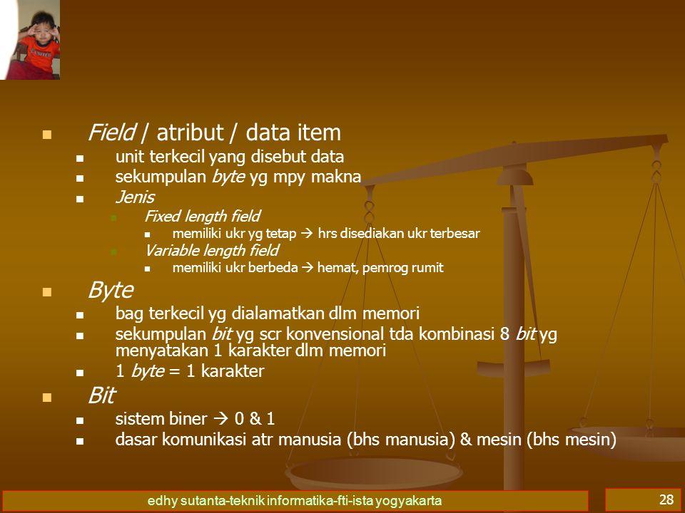 edhy sutanta-teknik informatika-fti-ista yogyakarta 28   Field / atribut / data item   unit terkecil yang disebut data   sekumpulan byte yg mpy