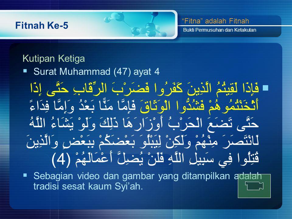 Fitnah Ke-5 Kutipan Ketiga  Surat Muhammad (47) ayat 4  فَإِذَا لَقِيتُمُ الَّذِينَ كَفَرُوا فَضَرْبَ الرِّقَابِ حَتَّى إِذَا أَثْخَنْتُمُوهُمْ فَشُدُّوا الْوَثَاقَ فَإِمَّا مَنًّا بَعْدُ وَإِمَّا فِدَاءً حَتَّى تَضَعَ الْحَرْبُ أَوْزَارَهَا ذَلِكَ وَلَوْ يَشَاءُ اللَّهُ لَانْتَصَرَ مِنْهُمْ وَلَكِنْ لِيَبْلُوَ بَعْضَكُمْ بِبَعْضٍ وَالَّذِينَ قُتِلُوا فِي سَبِيلِ اللَّهِ فَلَنْ يُضِلَّ أَعْمَالَهُمْ (4)  Sebagian video dan gambar yang ditampilkan adalah tradisi sesat kaum Syi'ah.