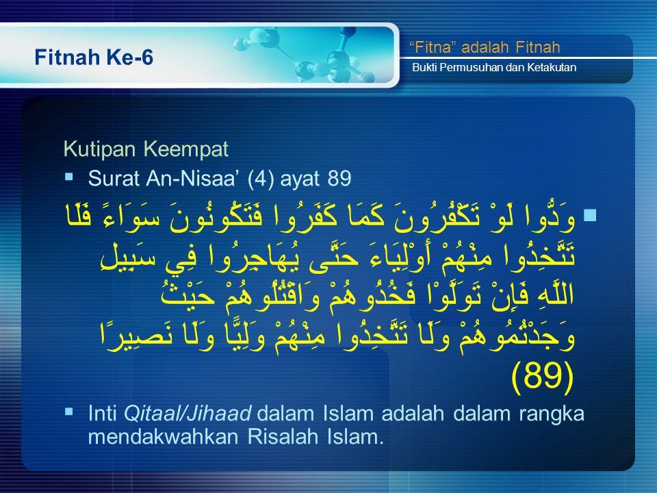 Fitnah Ke-6 Kutipan Keempat  Surat An-Nisaa' (4) ayat 89  وَدُّوا لَوْ تَكْفُرُونَ كَمَا كَفَرُوا فَتَكُونُونَ سَوَاءً فَلَا تَتَّخِذُوا مِنْهُمْ أَوْلِيَاءَ حَتَّى يُهَاجِرُوا فِي سَبِيلِ اللَّهِ فَإِنْ تَوَلَّوْا فَخُذُوهُمْ وَاقْتُلُوهُمْ حَيْثُ وَجَدْتُمُوهُمْ وَلَا تَتَّخِذُوا مِنْهُمْ وَلِيًّا وَلَا نَصِيرًا (89)  Inti Qitaal/Jihaad dalam Islam adalah dalam rangka mendakwahkan Risalah Islam.