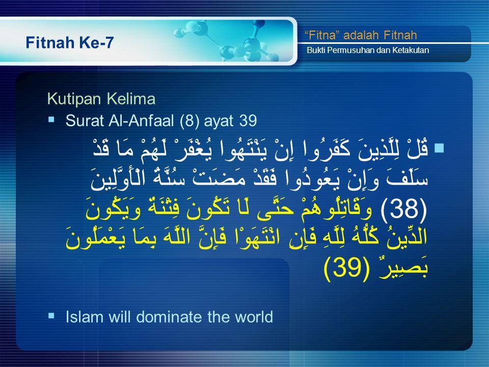 Fitnah Ke-7 Kutipan Kelima  Surat Al-Anfaal (8) ayat 39  قُلْ لِلَّذِينَ كَفَرُوا إِنْ يَنْتَهُوا يُغْفَرْ لَهُمْ مَا قَدْ سَلَفَ وَإِنْ يَعُودُوا فَقَدْ مَضَتْ سُنَّةُ الْأَوَّلِينَ (38) وَقَاتِلُوهُمْ حَتَّى لَا تَكُونَ فِتْنَةٌ وَيَكُونَ الدِّينُ كُلُّهُ لِلَّهِ فَإِنِ انْتَهَوْا فَإِنَّ اللَّهَ بِمَا يَعْمَلُونَ بَصِيرٌ (39)  Islam will dominate the world Fitna adalah Fitnah Bukti Permusuhan dan Ketakutan