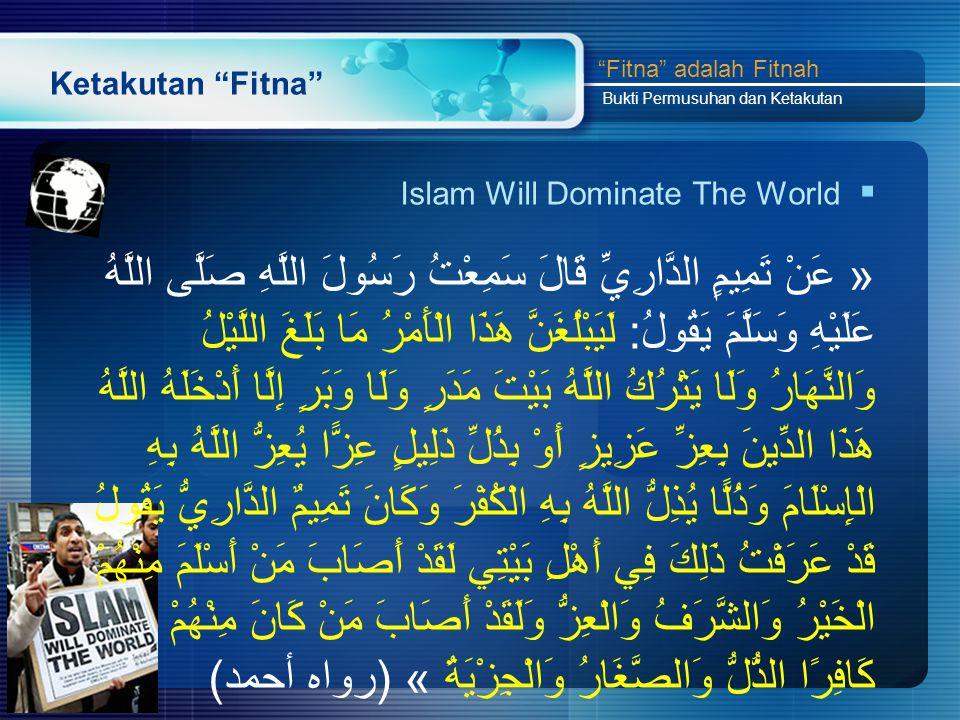 Ketakutan Fitna  Islam Will Dominate The World « عَنْ تَمِيمٍ الدَّارِيِّ قَالَ سَمِعْتُ رَسُولَ اللَّهِ صَلَّى اللَّهُ عَلَيْهِ وَسَلَّمَ يَقُولُ: لَيَبْلُغَنَّ هَذَا الْأَمْرُ مَا بَلَغَ اللَّيْلُ وَالنَّهَارُ وَلَا يَتْرُكُ اللَّهُ بَيْتَ مَدَرٍ وَلَا وَبَرٍ إِلَّا أَدْخَلَهُ اللَّهُ هَذَا الدِّينَ بِعِزِّ عَزِيزٍ أَوْ بِذُلِّ ذَلِيلٍ عِزًّا يُعِزُّ اللَّهُ بِهِ الْإِسْلَامَ وَذُلًّا يُذِلُّ اللَّهُ بِهِ الْكُفْرَ وَكَانَ تَمِيمٌ الدَّارِيُّ يَقُولُ قَدْ عَرَفْتُ ذَلِكَ فِي أَهْلِ بَيْتِي لَقَدْ أَصَابَ مَنْ أَسْلَمَ مِنْهُمْ الْخَيْرُ وَالشَّرَفُ وَالْعِزُّ وَلَقَدْ أَصَابَ مَنْ كَانَ مِنْهُمْ كَافِرًا الذُّلُّ وَالصَّغَارُ وَالْجِزْيَةُ » (رواه أحمد) Fitna adalah Fitnah Bukti Permusuhan dan Ketakutan