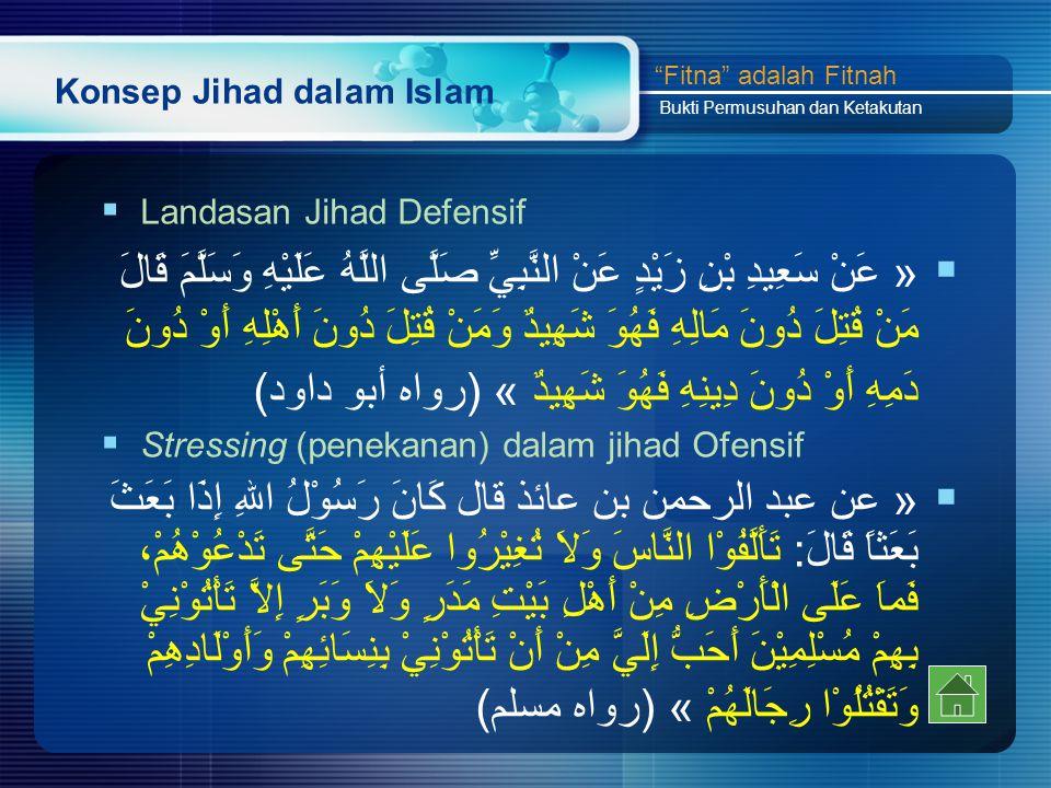 Konsep Jihad dalam Islam  Landasan Jihad Defensif  « عَنْ سَعِيدِ بْنِ زَيْدٍ عَنْ النَّبِيِّ صَلَّى اللَّهُ عَلَيْهِ وَسَلَّمَ قَالَ مَنْ قُتِلَ دُونَ مَالِهِ فَهُوَ شَهِيدٌ وَمَنْ قُتِلَ دُونَ أَهْلِهِ أَوْ دُونَ دَمِهِ أَوْ دُونَ دِينِهِ فَهُوَ شَهِيدٌ » (رواه أبو داود)  Stressing (penekanan) dalam jihad Ofensif  « عن عبد الرحمن بن عائذ قال كَانَ رَسُوْلُ اللهِ إِذَا بَعَثَ بَعَثاً قَالَ: تَأَلَّفُوْا النَّاسَ وَلاَ تُغِيْرُوا عَلَيْهِمْ حَتَّى تَدْعُوْهُمْ، فَماَ عَلَى الْأَرْضِ مِنْ أَهْلِ بَيْتِ مَدَرٍ وَلاَ وَبَرٍ إِلاَّ تَأْتُوْنِيْ بِهِمْ مُسْلِمِيْنَ أَحَبُّ إِلَيَّ مِنْ أَنْ تَأْتُوْنِيْ بِنِسَائِهِمْ وَأَوْلَادِهِمْ وَتَقْتُلُوْا رِجَالَهُمْ » (رواه مسلم) Fitna adalah Fitnah Bukti Permusuhan dan Ketakutan