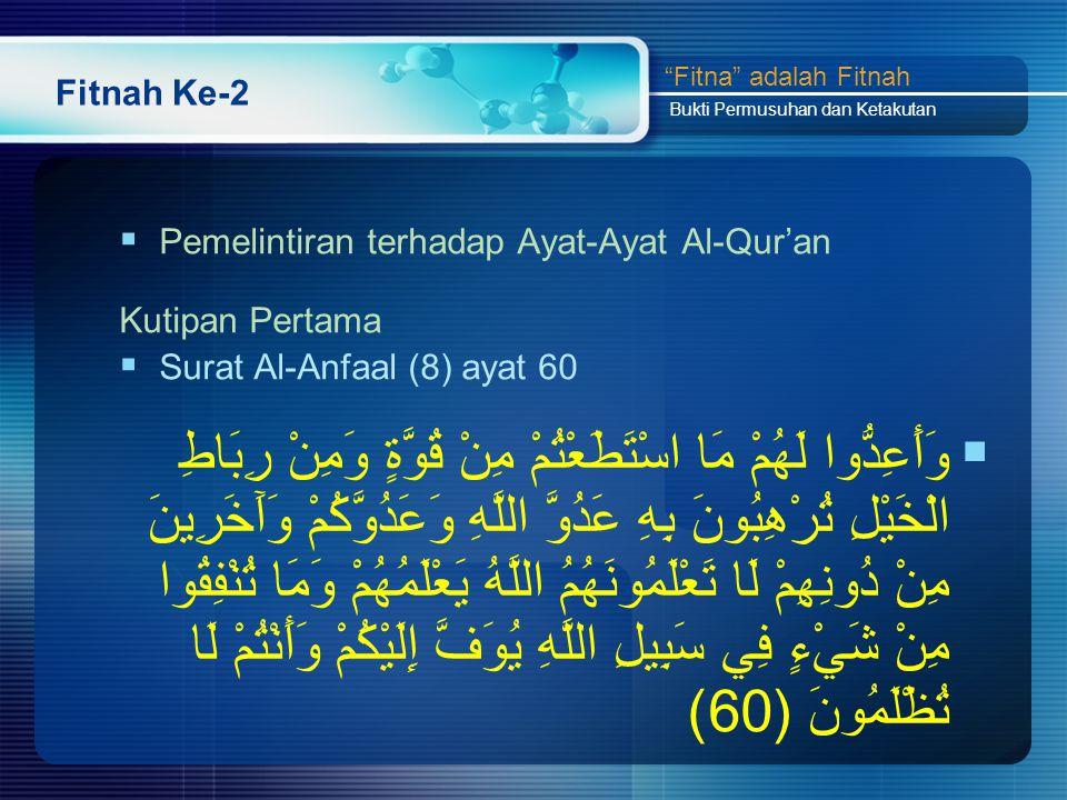Fitnah Ke-2  Pemelintiran terhadap Ayat-Ayat Al-Qur'an Kutipan Pertama  Surat Al-Anfaal (8) ayat 60  وَأَعِدُّوا لَهُمْ مَا اسْتَطَعْتُمْ مِنْ قُوَّةٍ وَمِنْ رِبَاطِ الْخَيْلِ تُرْهِبُونَ بِهِ عَدُوَّ اللَّهِ وَعَدُوَّكُمْ وَآَخَرِينَ مِنْ دُونِهِمْ لَا تَعْلَمُونَهُمُ اللَّهُ يَعْلَمُهُمْ وَمَا تُنْفِقُوا مِنْ شَيْءٍ فِي سَبِيلِ اللَّهِ يُوَفَّ إِلَيْكُمْ وَأَنْتُمْ لَا تُظْلَمُونَ (60) Fitna adalah Fitnah Bukti Permusuhan dan Ketakutan