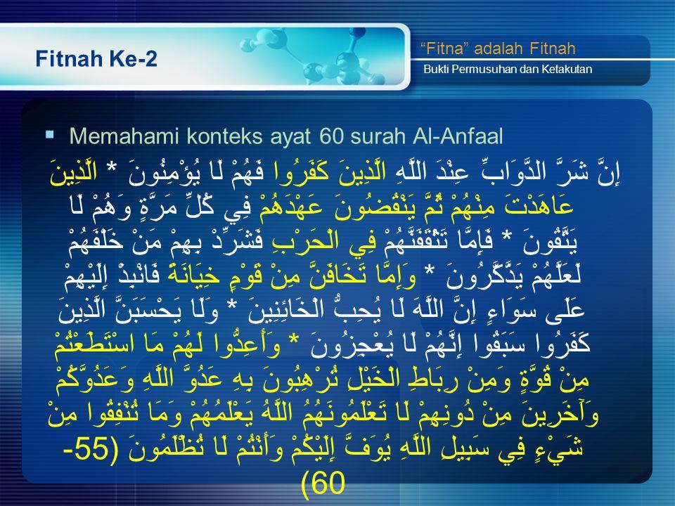 Fitnah Ke-2  Memahami konteks ayat 60 surah Al-Anfaal إِنَّ شَرَّ الدَّوَابِّ عِنْدَ اللَّهِ الَّذِينَ كَفَرُوا فَهُمْ لَا يُؤْمِنُونَ * الَّذِينَ عَاهَدْتَ مِنْهُمْ ثُمَّ يَنْقُضُونَ عَهْدَهُمْ فِي كُلِّ مَرَّةٍ وَهُمْ لَا يَتَّقُونَ * فَإِمَّا تَثْقَفَنَّهُمْ فِي الْحَرْبِ فَشَرِّدْ بِهِمْ مَنْ خَلْفَهُمْ لَعَلَّهُمْ يَذَّكَّرُونَ * وَإِمَّا تَخَافَنَّ مِنْ قَوْمٍ خِيَانَةً فَانْبِذْ إِلَيْهِمْ عَلَى سَوَاءٍ إِنَّ اللَّهَ لَا يُحِبُّ الْخَائِنِينَ * وَلَا يَحْسَبَنَّ الَّذِينَ كَفَرُوا سَبَقُوا إِنَّهُمْ لَا يُعْجِزُونَ * وَأَعِدُّوا لَهُمْ مَا اسْتَطَعْتُمْ مِنْ قُوَّةٍ وَمِنْ رِبَاطِ الْخَيْلِ تُرْهِبُونَ بِهِ عَدُوَّ اللَّهِ وَعَدُوَّكُمْ وَآَخَرِينَ مِنْ دُونِهِمْ لَا تَعْلَمُونَهُمُ اللَّهُ يَعْلَمُهُمْ وَمَا تُنْفِقُوا مِنْ شَيْءٍ فِي سَبِيلِ اللَّهِ يُوَفَّ إِلَيْكُمْ وَأَنْتُمْ لَا تُظْلَمُونَ (55- 60) Fitna adalah Fitnah Bukti Permusuhan dan Ketakutan