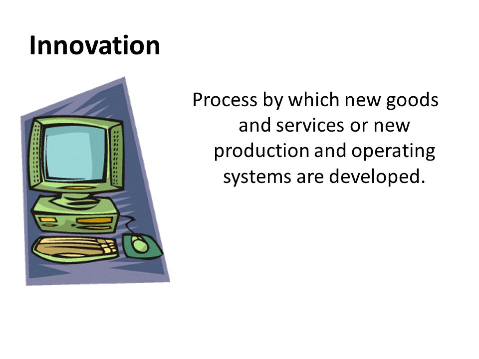 Innovation Process by which new goods and services or new production and operating systems are developed.