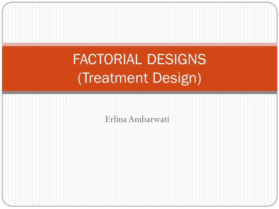 Erlina Ambarwati FACTORIAL DESIGNS (Treatment Design)