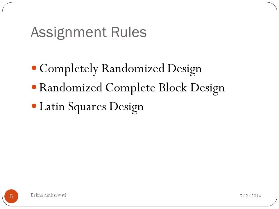 Assignment Rules  Completely Randomized Design  Randomized Complete Block Design  Latin Squares Design 7/2/2014 5 Erlina Ambarwati