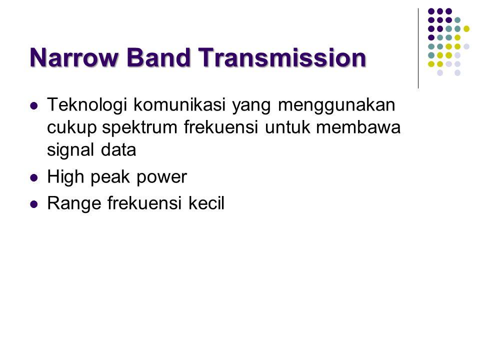 Narrow Band Transmission  Teknologi komunikasi yang menggunakan cukup spektrum frekuensi untuk membawa signal data  High peak power  Range frekuensi kecil