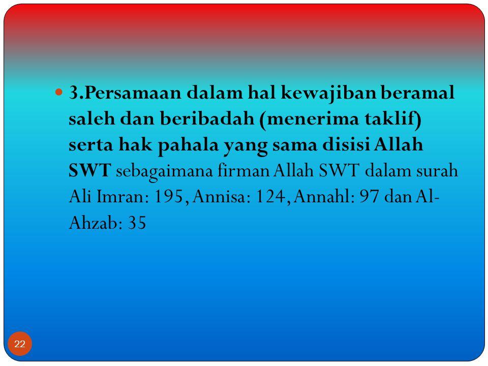  3.Persamaan dalam hal kewajiban beramal saleh dan beribadah (menerima taklif) serta hak pahala yang sama disisi Allah SWT sebagaimana firman Allah SWT dalam surah Ali Imran: 195, Annisa: 124, Annahl: 97 dan Al- Ahzab: 35 22