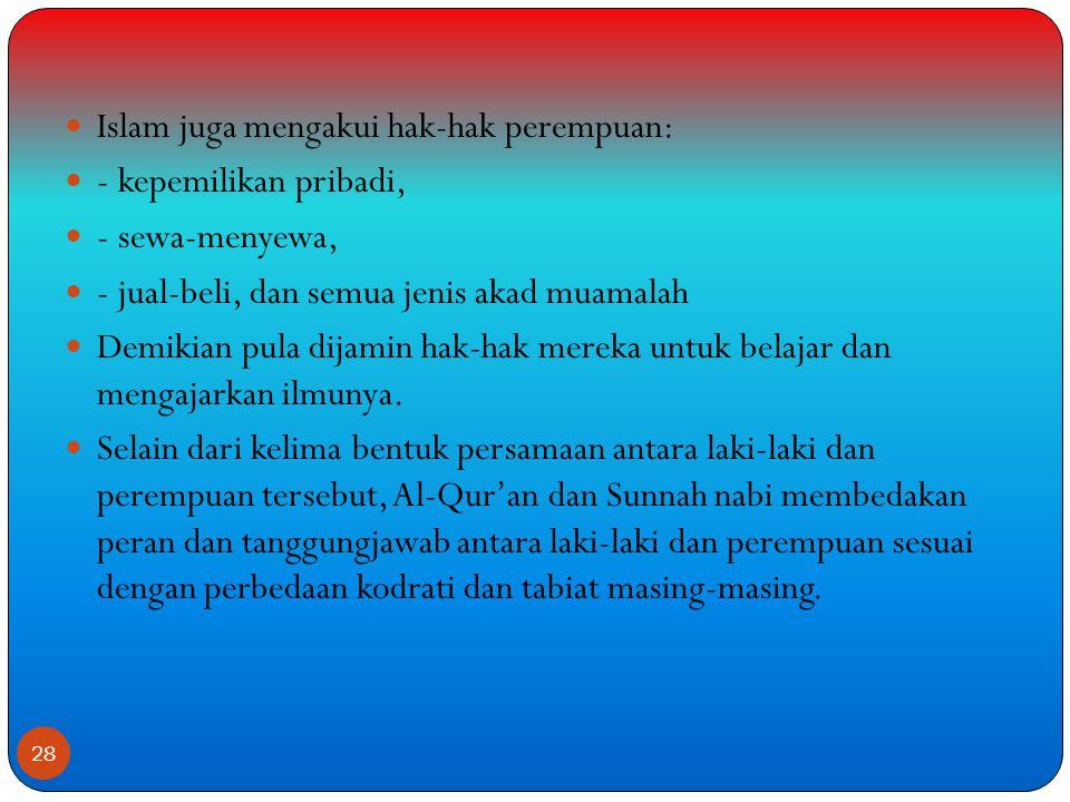  Islam juga mengakui hak-hak perempuan:  - kepemilikan pribadi,  - sewa-menyewa,  - jual-beli, dan semua jenis akad muamalah  Demikian pula dijamin hak-hak mereka untuk belajar dan mengajarkan ilmunya.