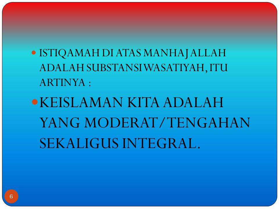  ISTIQAMAH DI ATAS MANHAJ ALLAH ADALAH SUBSTANSI WASATIYAH, ITU ARTINYA :  KEISLAMAN KITA ADALAH YANG MODERAT/TENGAHAN SEKALIGUS INTEGRAL.