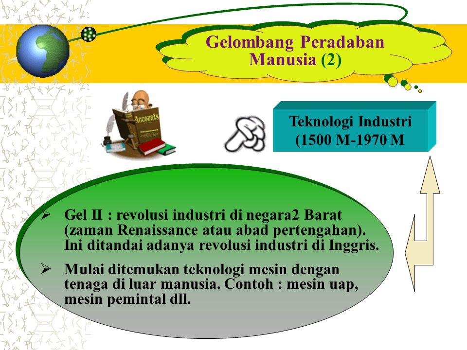 Gelombang Peradaban Manusia (2) Teknologi Industri (1500 M-1970 M  Gel II : revolusi industri di negara2 Barat (zaman Renaissance atau abad pertengah