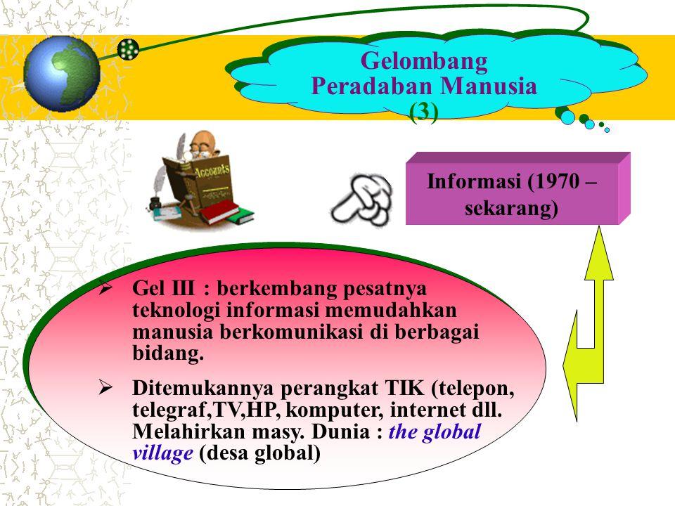 Gelombang Peradaban Manusia (3) Informasi (1970 – sekarang)  Gel III : berkembang pesatnya teknologi informasi memudahkan manusia berkomunikasi di be