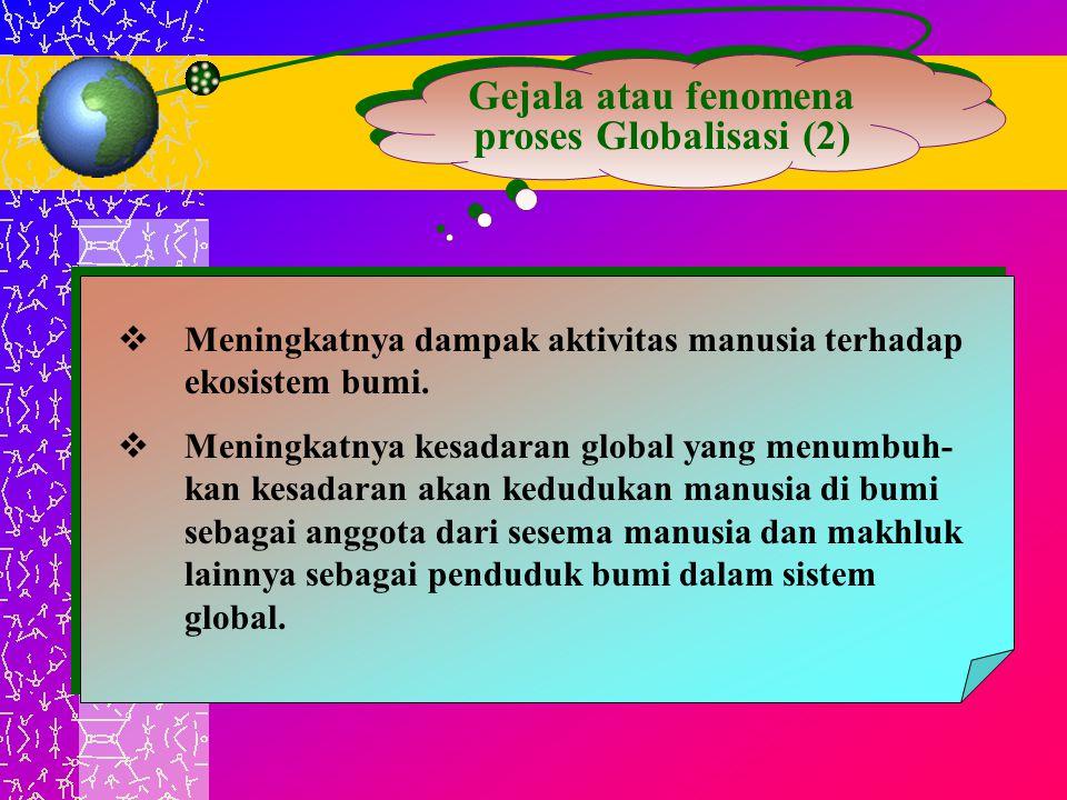 Gejala atau fenomena proses Globalisasi (2)  Meningkatnya dampak aktivitas manusia terhadap ekosistem bumi.  Meningkatnya kesadaran global yang menu