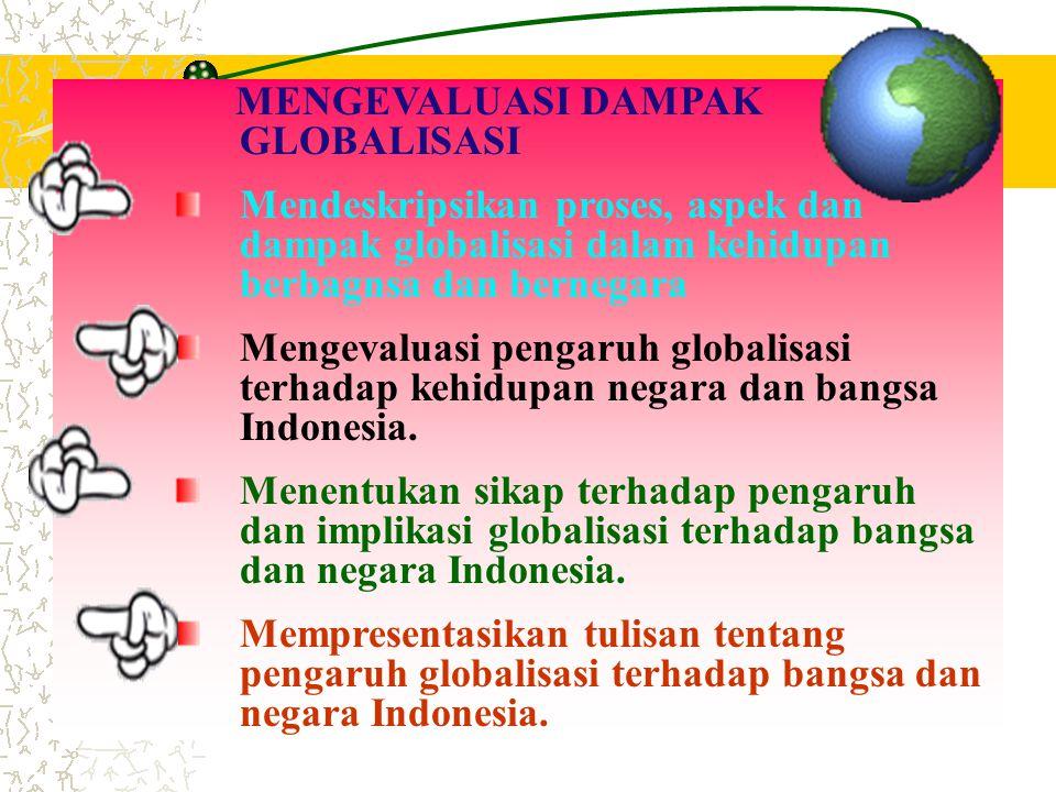 MENGEVALUASI DAMPAK GLOBALISASI Mendeskripsikan proses, aspek dan dampak globalisasi dalam kehidupan berbagnsa dan bernegara Mengevaluasi pengaruh glo