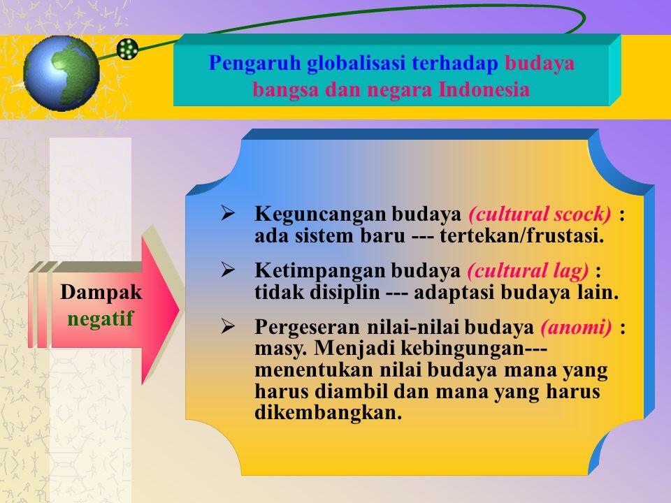 Pengaruh globalisasi terhadap budaya bangsa dan negara Indonesia Dampak negatif  Keguncangan budaya (cultural scock) : ada sistem baru --- tertekan/f