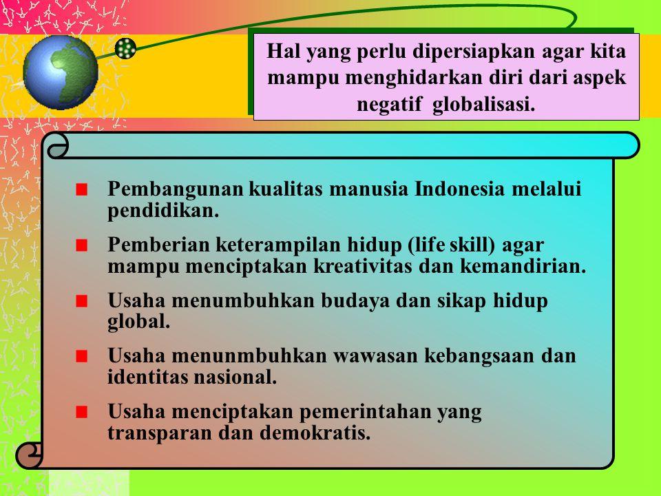 Hal yang perlu dipersiapkan agar kita mampu menghidarkan diri dari aspek negatif globalisasi. Pembangunan kualitas manusia Indonesia melalui pendidika