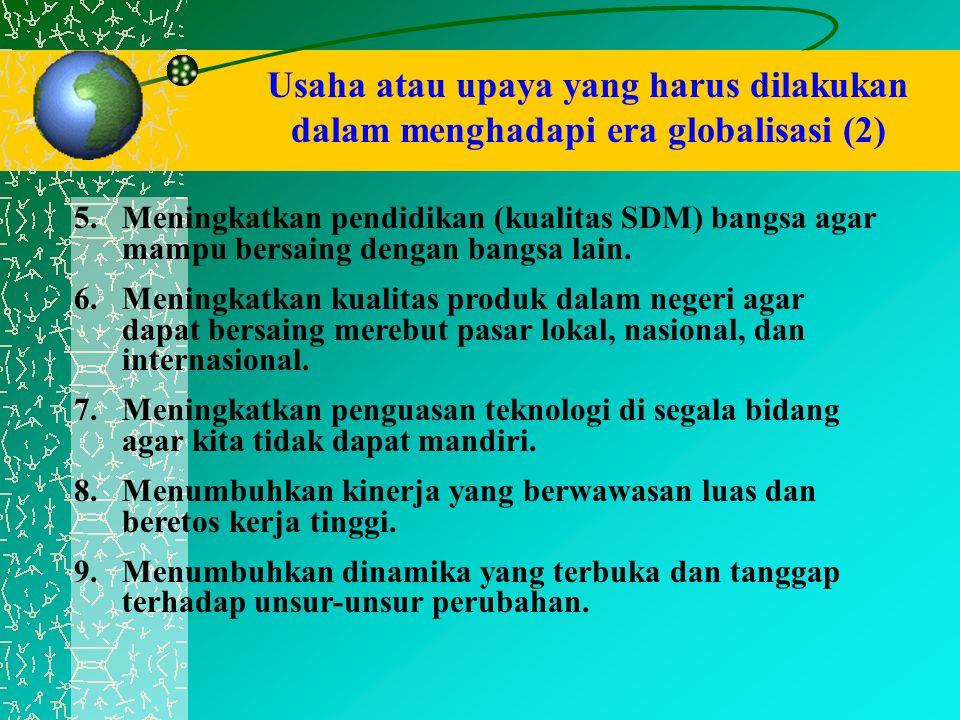 Usaha atau upaya yang harus dilakukan dalam menghadapi era globalisasi (2) 5.Meningkatkan pendidikan (kualitas SDM) bangsa agar mampu bersaing dengan