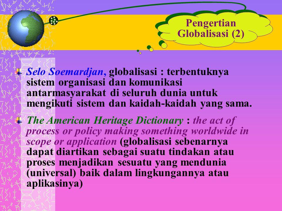 Pengertian Globalisasi (2) Selo Soemardjan, globalisasi : terbentuknya sistem organisasi dan komunikasi antarmasyarakat di seluruh dunia untuk mengiku