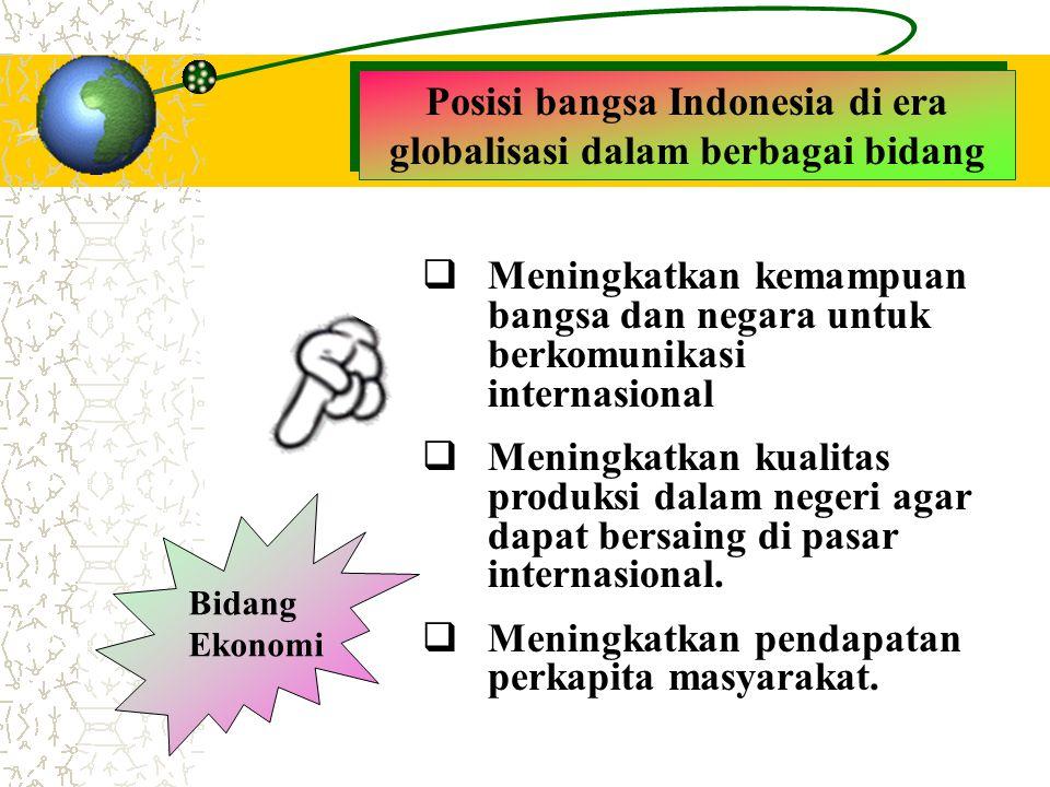 Posisi bangsa Indonesia di era globalisasi dalam berbagai bidang Bidang Ekonomi  Meningkatkan kemampuan bangsa dan negara untuk berkomunikasi interna