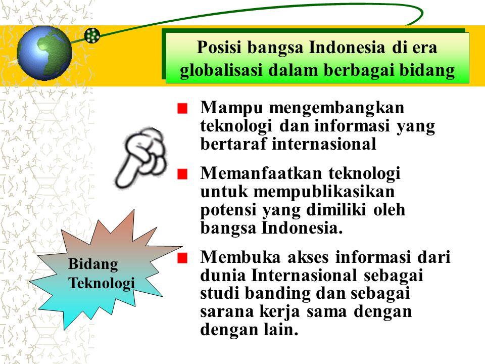 Posisi bangsa Indonesia di era globalisasi dalam berbagai bidang Bidang Teknologi Mampu mengembangkan teknologi dan informasi yang bertaraf internasio