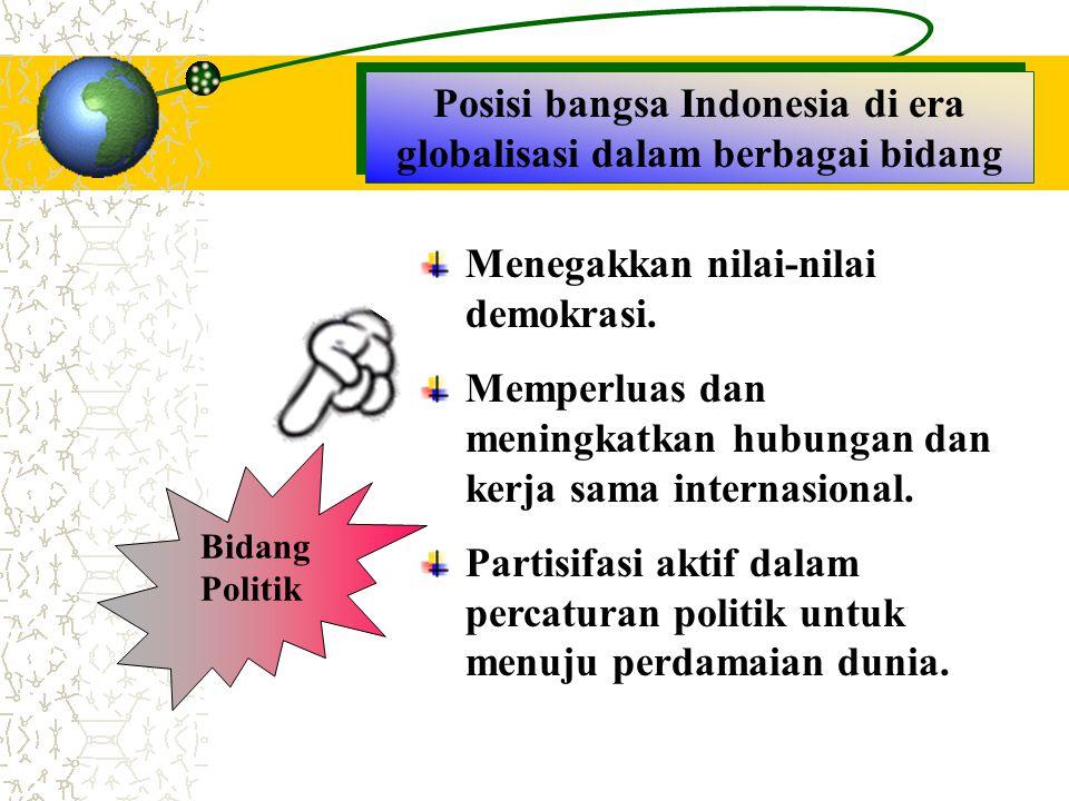 Posisi bangsa Indonesia di era globalisasi dalam berbagai bidang Bidang Politik Menegakkan nilai-nilai demokrasi. Memperluas dan meningkatkan hubungan