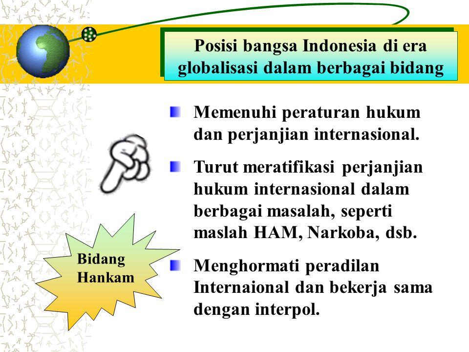 Posisi bangsa Indonesia di era globalisasi dalam berbagai bidang Bidang Hankam Memenuhi peraturan hukum dan perjanjian internasional. Turut meratifika