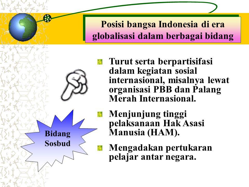 Posisi bangsa Indonesia di era globalisasi dalam berbagai bidang Bidang Sosbud Turut serta berpartisifasi dalam kegiatan sosial internasional, misalny