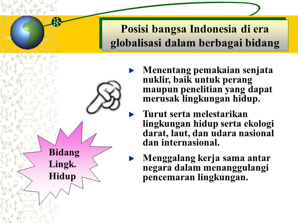 Posisi bangsa Indonesia di era globalisasi dalam berbagai bidang Bidang Lingk. Hidup Menentang pemakaian senjata nuklir, baik untuk perang maupun pene