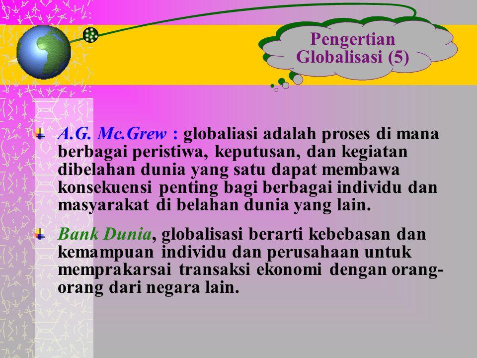 Pengertian Globalisasi (5) A.G. Mc.Grew : globaliasi adalah proses di mana berbagai peristiwa, keputusan, dan kegiatan dibelahan dunia yang satu dapat