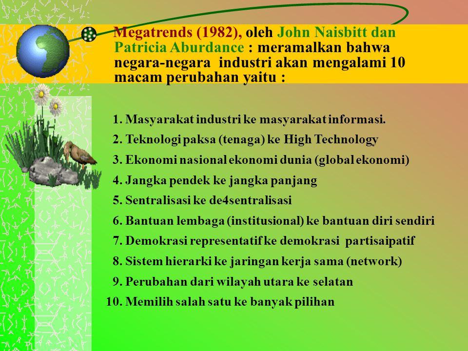 Megatrends (1982), oleh John Naisbitt dan Patricia Aburdance : meramalkan bahwa negara-negara industri akan mengalami 10 macam perubahan yaitu : 1. Ma